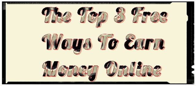 The Top 3 Free Ways To Earn Money Online 2018