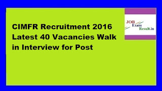 CIMFR Recruitment 2016 Latest 40 Vacancies Walk in Interview for Post