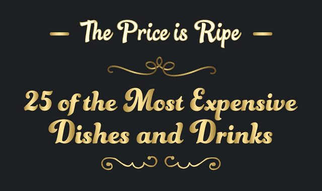 The Price is Ripe: 25 of the Most Expensive Dishes and Drinks