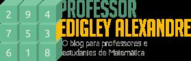 Prof. Edigley Alexandre - O blog para professores e estudantes de Matemática