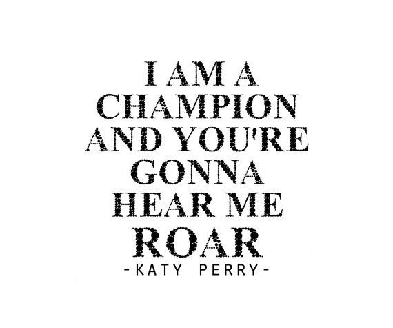 I Am A Champion And Youre Gonna Hear Me Roar LopesCa: Katy Perry Ro...