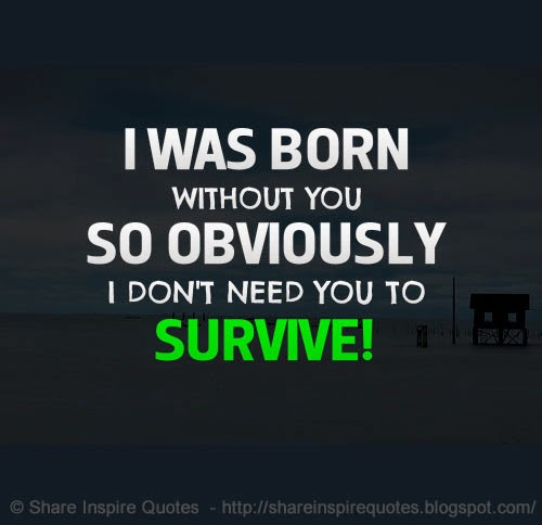I Don T Want You To Leave Quotes: I Was Born Without You. So Obviously I Don't Need You To
