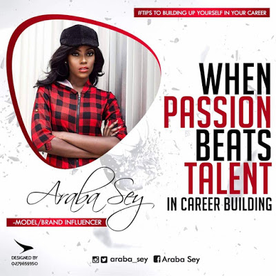 Araba Sey writes: When Passion Beats Talent In Career Building