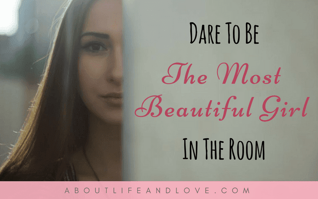 Dare To Be The Most Beautiful Girl In The Room