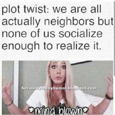 Plot Twist: We are all actually neighbors but none of us socialize enough to realize it - Mind Blown!