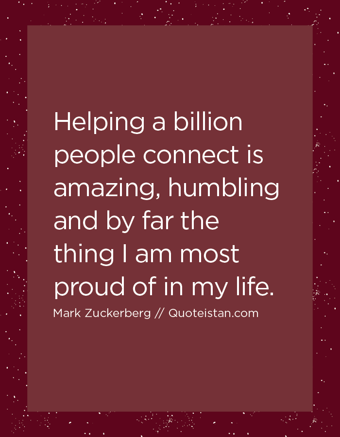 Helping a billion people connect is amazing, humbling and by far the thing I am most proud of in my life.