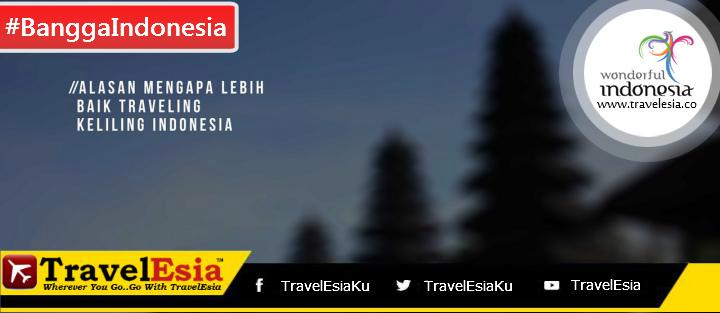 Alasan Mengapa Lebih Baik Traveling Keliling Indonesia