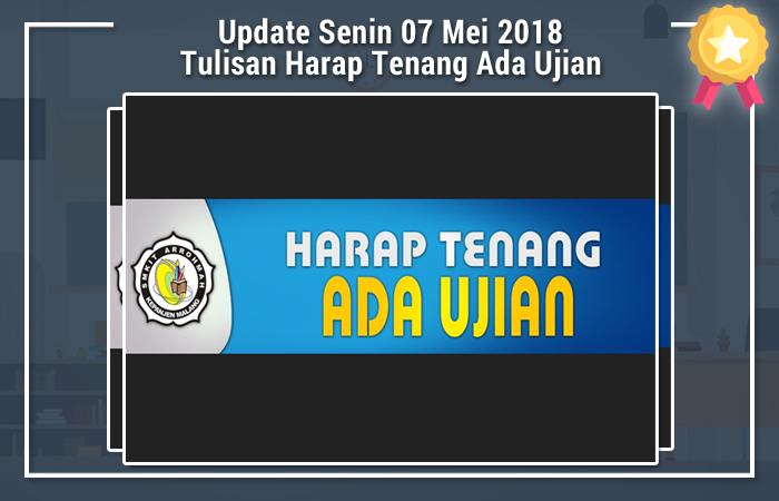 Update Senin 07 Mei 2018 Tulisan Harap Tenang Ada Ujian