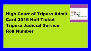 High Court of Tripura Admit Card 2016 Hall Ticket Tripura Judicial Service Roll Number