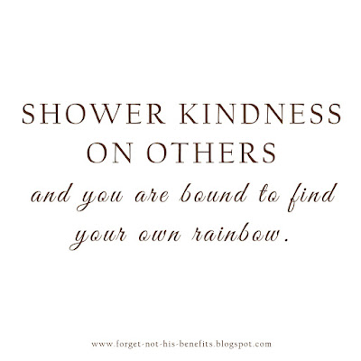 Shower kindness on others and you are bound to find your own rainbow