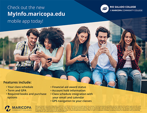 "Poster for mobile app.  A group of students sitting on a bench using their mobile devices and interacting.  Text: Check out the new MyInfo.maricopa.edu mobile app today.  Features includes: Your class schedule, TERM and GPA, Required books and purchase options, Financial aid award status, Account hold information, Class schedule integration with your email and calendar, GPS naviattion to your classes.  Logos for Rio Salado and the Maricopa Community Colleges and EEO disclaimer, which embedded in our blog page under ""About Rio Salado College"" section"