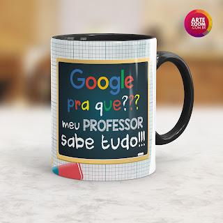Caneca Google Pra que??? Meu Professor sabe Tudo!!!