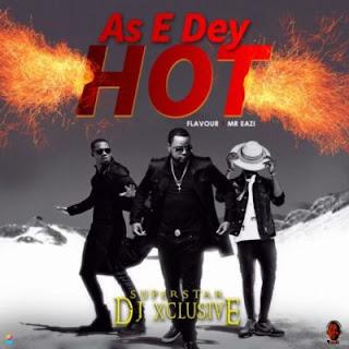 DJ Xclusive – As E Dey Hot f. Mr Eazi & Flavour [New Song] .mp3