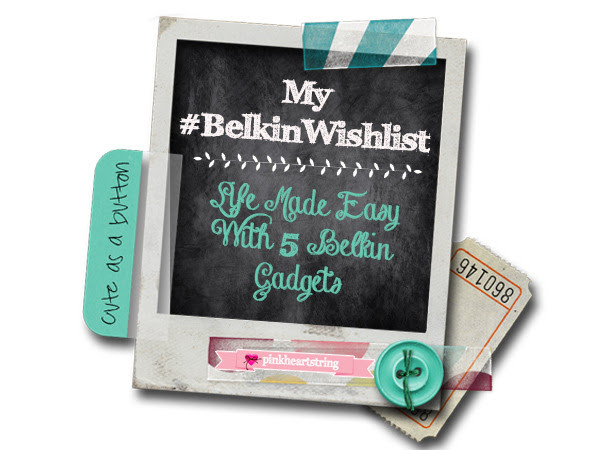 My #BelkinWishlist: Life Made Easy With 5 Belkin Gadgets