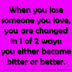When you lose someone you love, you are changed in 1 of 2 ways: you either become bitter or better.