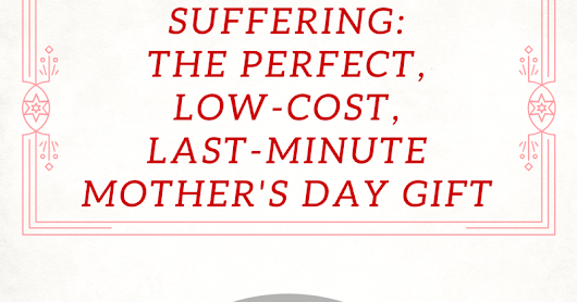 Your Suffering: The Perfect, Low-Cost, Last-Minute Mother's Day Gift