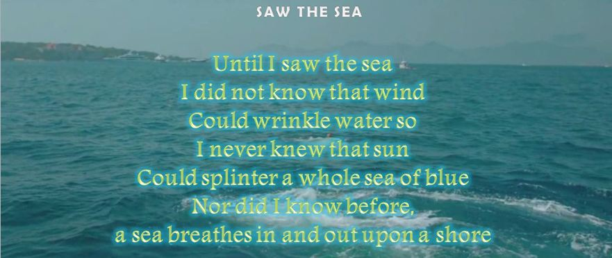 Until I saw the sea I did not know that wind Could wrinkle water so I never knew that sun Could splinter a whole sea of blue Nor did I know before, a sea breathes in and out upon a shore