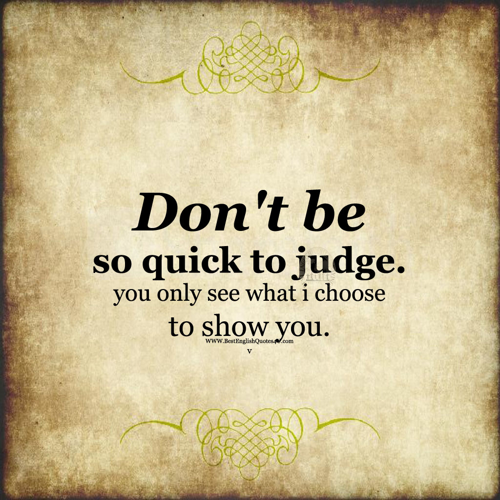 Don't be so quick to judge. you only see ... | Best ...