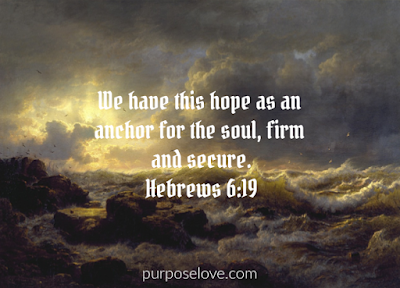 We have this hope as an anchor for the soul, firm and secure. Hebrews 6:19