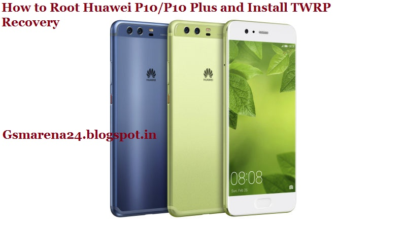 How to Root Huawei P10/P10 Plus and Install TWRP Recovery - Gadgets