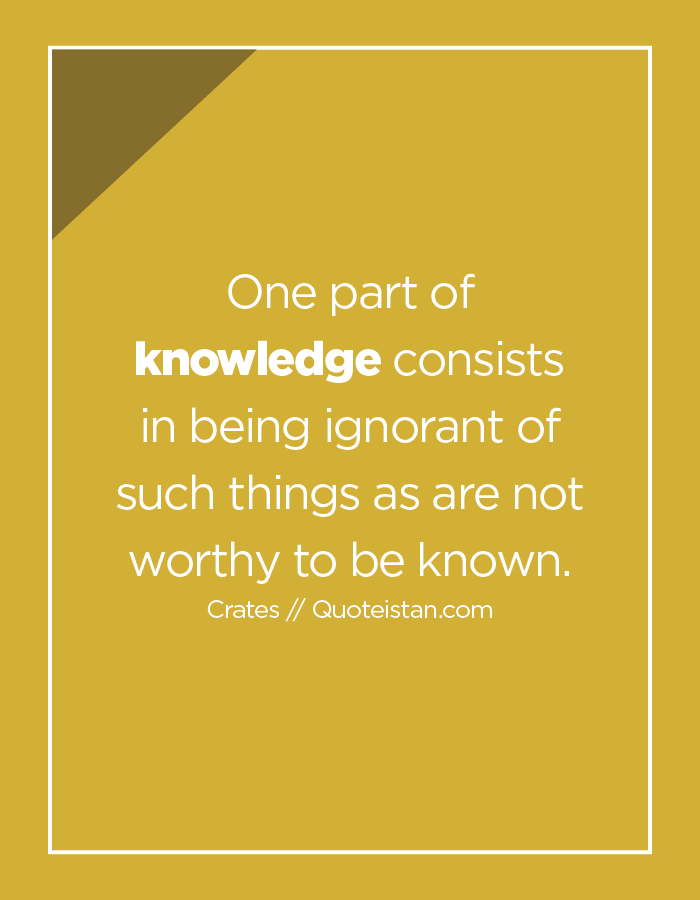 One part of knowledge consists in being ignorant of such things as are not worthy to be known.
