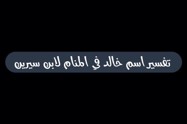 تفسير اسم خالد في المنام لابن سيرين