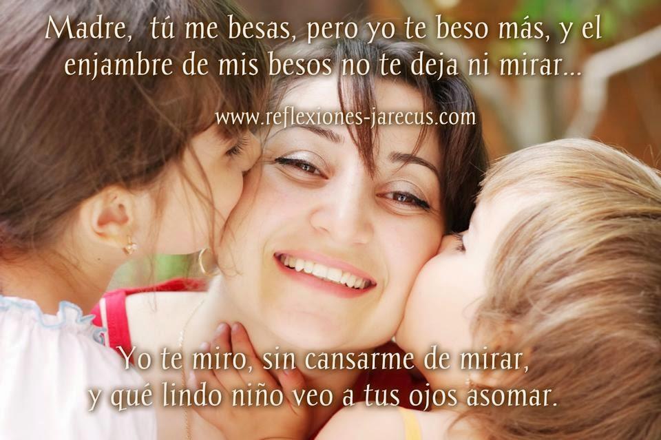 Madre, tú me besas, pero yo te beso más,  y el enjambre de mis besos no te deja ni mirar...