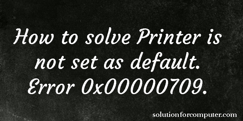 Error 0x00000709  How to solve Printer is not set as default