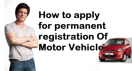 How to apply for permanent registration Of  Motor Vehicle