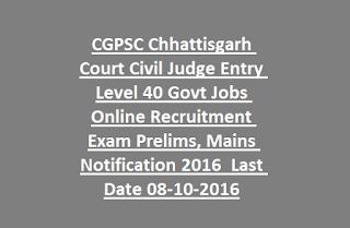 CGPSC Chhattisgarh Court Civil Judge Entry Level 40 Govt Jobs Online Recruitment Exam Prelims, Mains Notification 2016 Last Date 08-10-2016