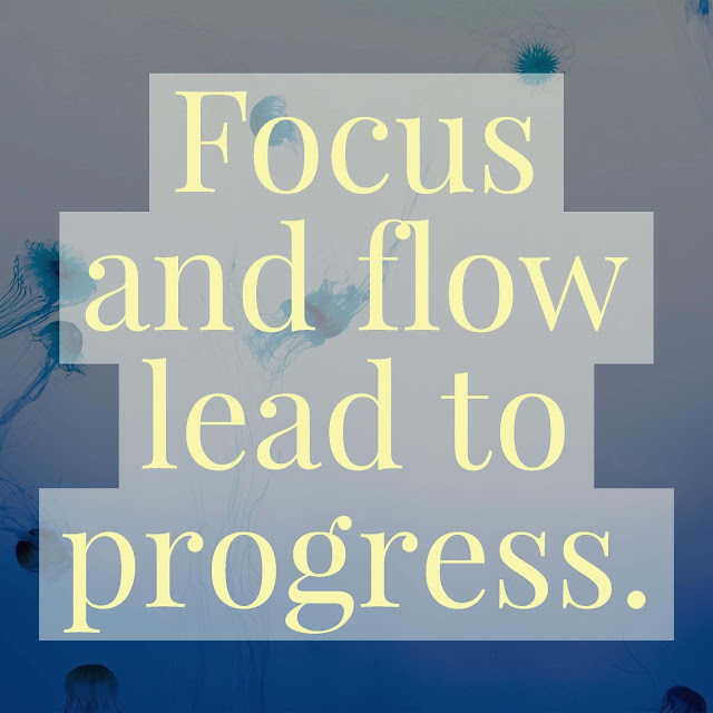 Focus and flow lead to progress.