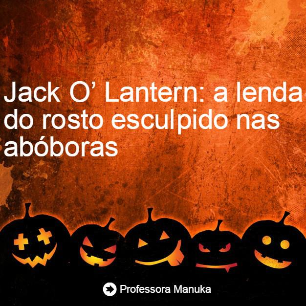 Jack O' Lantern: a lenda do rosto esculpido nas abóboras