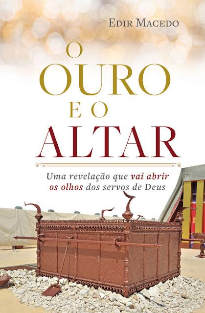 O ouro e o altar Uma revelação que vai abrir os olhos dos servos de Deus - Edir Macedo