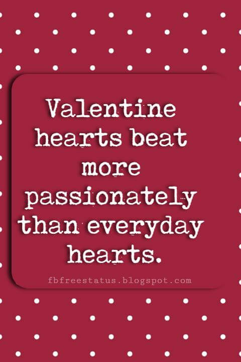 Valentines Day Sayings, Valentine hearts beat more passionately than everyday hearts.