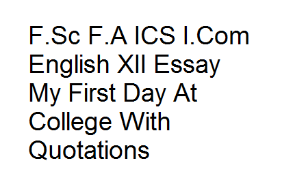 Fsc Fa Ics Icom English Xii Essay My First Day At College With  Fsc Fa Ics Icom English Xii Essay My First Day At College With Quotations