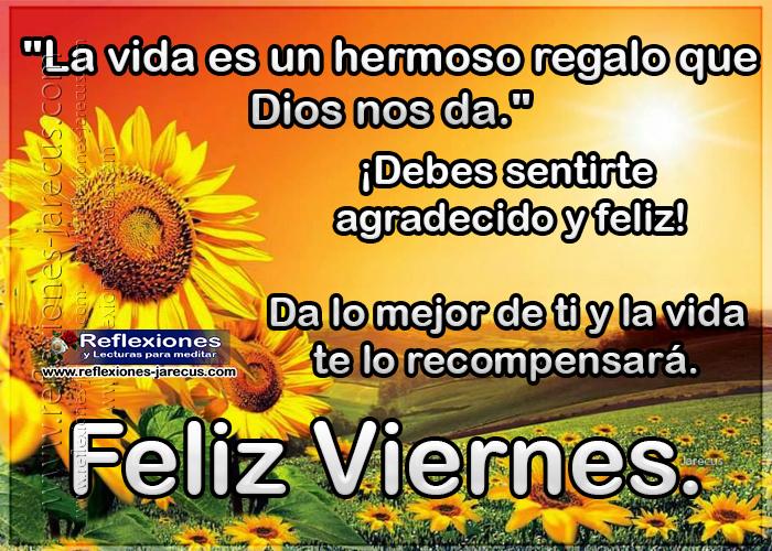 Feliz viernes, la vida es un hermoso regalo que Dios nos da, debes sentirte agradecido y feliz. Da lo mejor de ti y la vida te lo recompensará.