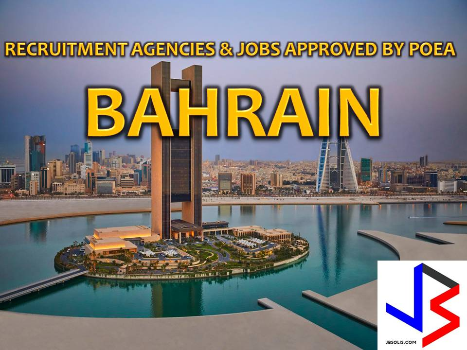 The following are jobs approved by POEA for deployment to BAHRAIN. Job applicants may contact the recruitment agency assigned to inquire for further information or to apply online for the job.  We are not affiliated to any of these recruitment agencies.   As per POEA, there should be no placement fee for domestic workers and seafarers. For jobs that are not exempted from placement fee, the placement fee should not exceed the one month equivalent of salary offered for the job. We encourage job applicant to report to POEA any violation of this rule.  Disclaimer: the license information of employment agency on this website might change without notice, please contact the POEA for the updated information.