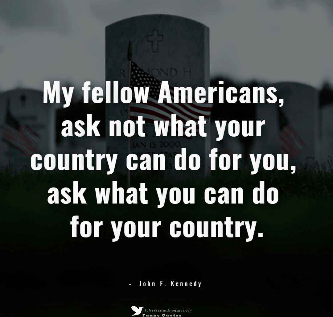 My fellow Americans, ask not what your country can do for you, ask what you can do for your country. ? John F. Kennedy