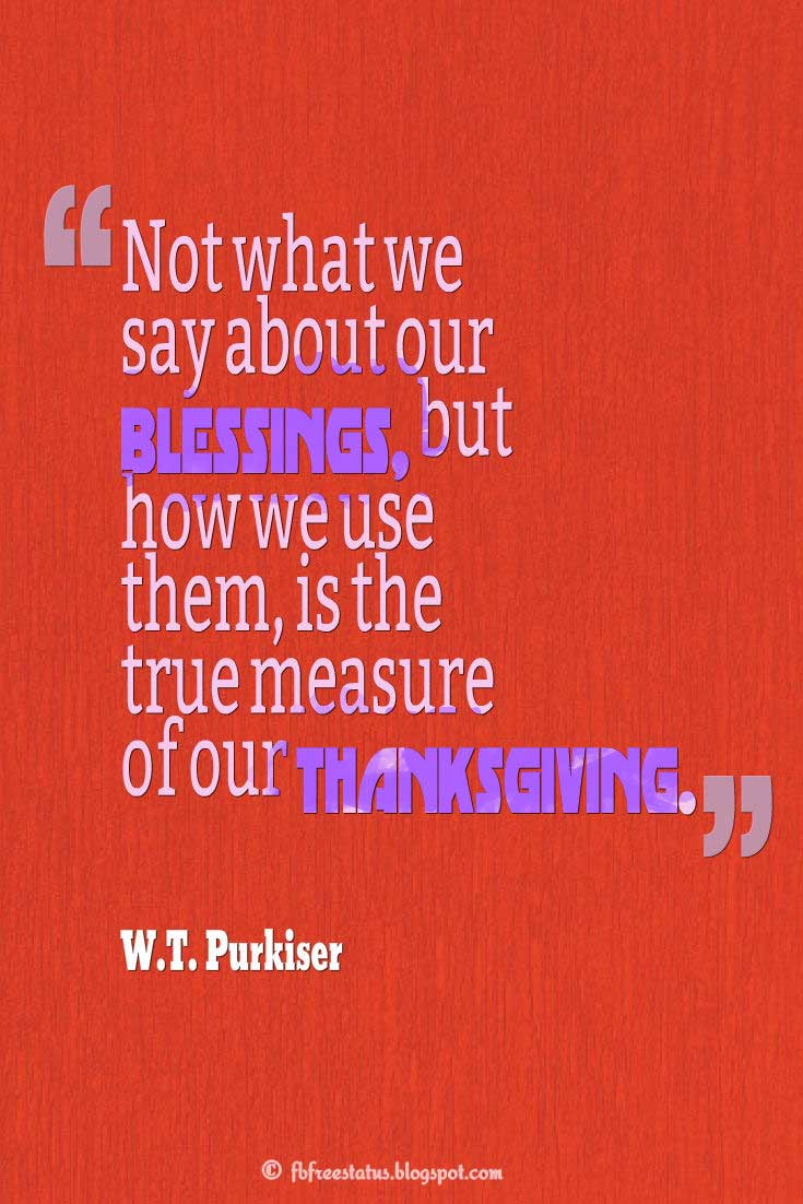 "Thanksgiving Quotes, ""Not what we say about our blessings, but how we use them, is the true measure of our thanksgiving."" – W.T. Purkiser"