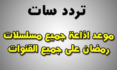 مواعيد جميع مسلسلات رمضان 2018 والقنوات الناقلة لها