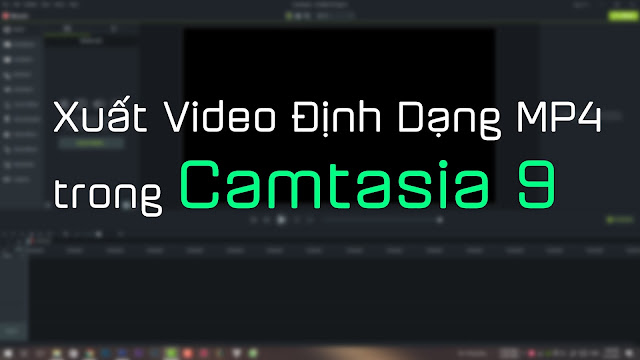 Hướng dẫn xuất video định dạng MP4 trong Camtasia 9, Camtasia 9,render video camtasia