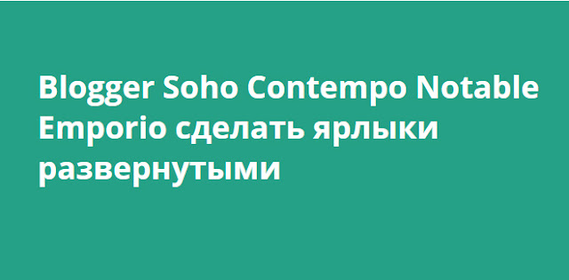 Blogger Soho Contempo Notable Emporio сделать ярлыки развернутыми