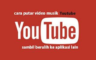 Cara Memutar Video Lagu/Musik Youtube Sambil Buka Aplikasi Lain