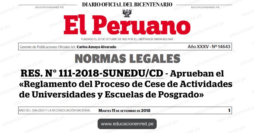 RES. N° 111-2018-SUNEDU/CD - Aprueban el «Reglamento del Proceso de Cese de Actividades de Universidades y Escuelas de Posgrado» www.sunedu.gob.pe