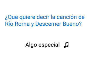Significado de la canción Algo Especial Río Roma Descemer Bueno.