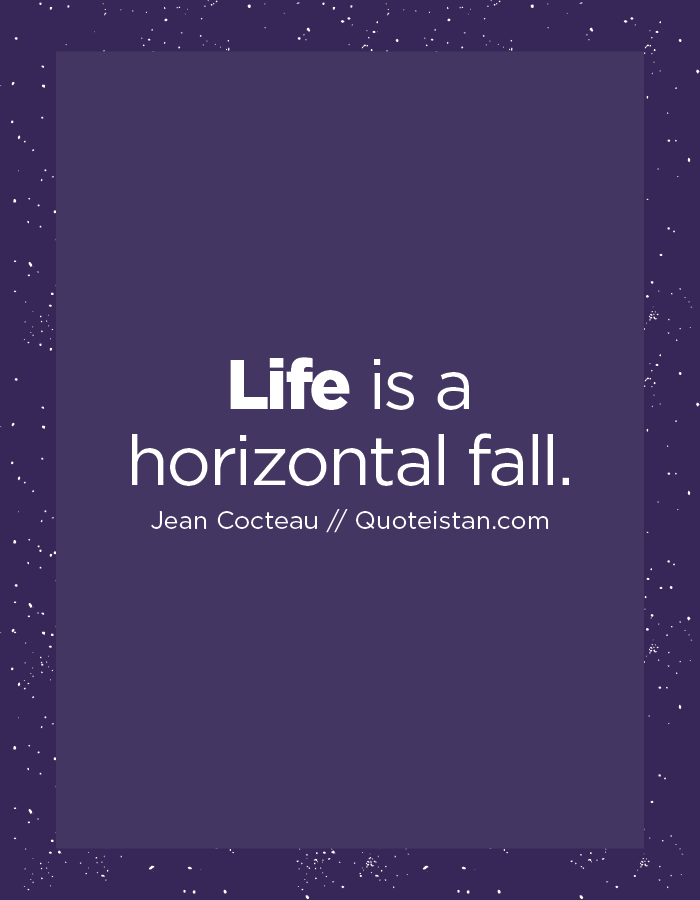 Life is a horizontal fall.
