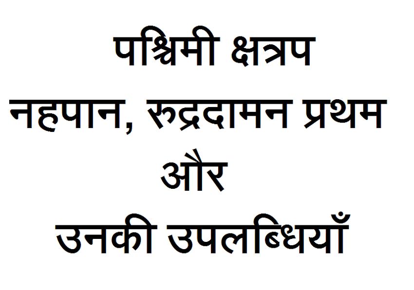 पश्चिमी क्षत्रप नहपान, रुद्रदामन प्रथम और उनकी उपलब्धियाँ