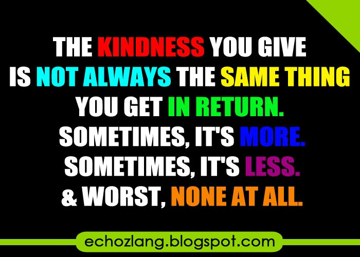 The kindness you give is not always the same thing you get in return.