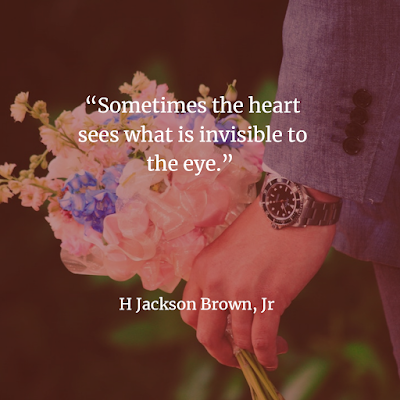 "the heart sees what is invisible to the eye."" H Jackson Brown"