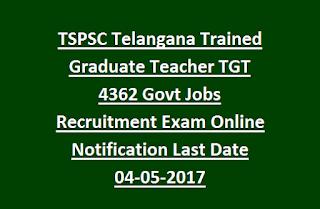 TSPSC Telangana Trained Graduate Teacher TGT 4362 Govt Jobs Recruitment Exam Online Notification Last Date 04-05-2017